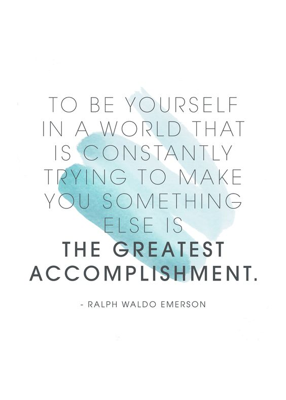 to be yourself in a world that is constantly trying to make you something else is the greatest accomplishmentt